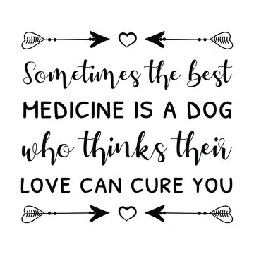 Sometimes the best medicine is a dog who thinks their love can cure you. Vector Quote
