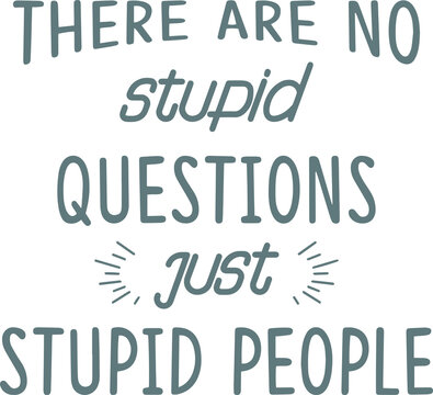 there are no stupid questions just stupid people logo sign inspirational quotes and motivational typography art lettering composition design