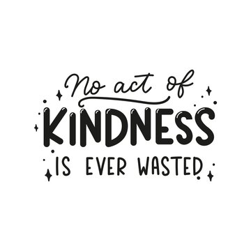 No act of kindness in ever wasted inspirational lettering quote. Be kind motivational typography design isolated on white for sticker, print, textile, card etc. Kindness vector illustration quote.