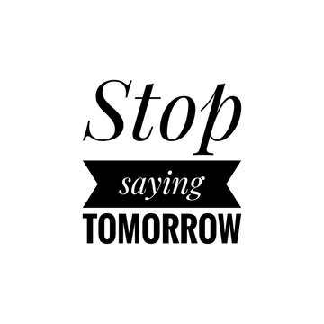 ''Stop saying tomorrow'' Lettering