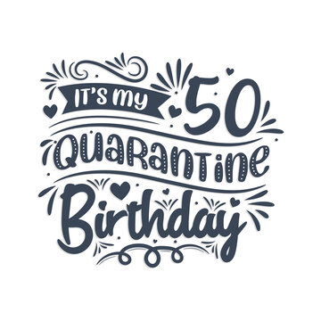 It's my 50 Quarantine birthday, 50 years birthday design. 50th birthday celebration on quarantine.