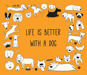 Cute funny different puppy frame, quote Life is better with a dog. Hand drawn black and white vector illustration, isolated on orange. Line art. Design concept for pet poster, t-shirt, fashion print.