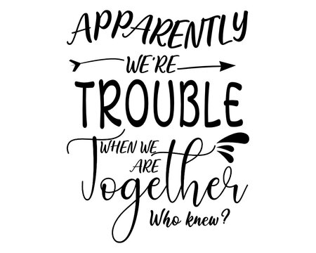 Apparently We Are Trouble Together Who Knew SVG, Funny Saying Svg, Vector Cut File For Vinyl Cutter, Digital File Download