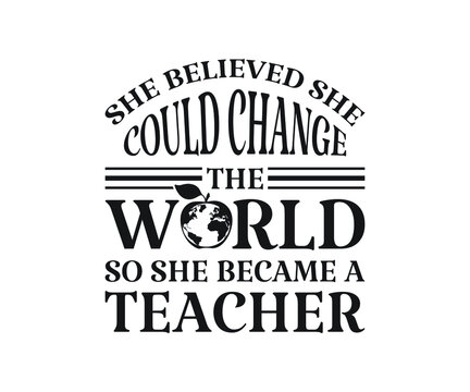 She believed she could change the world so she became a teacher Printable Vector Illustration. typography t-shirt graphics, typography art lettering composition design.