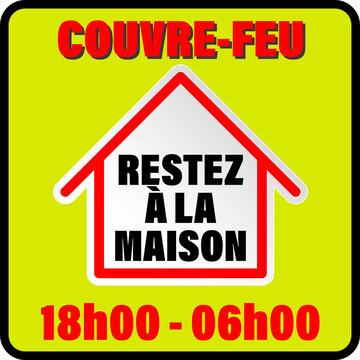 affiche sur le couvre feu entre 18H et 6H du matin à cause du Covid 19 sur tout le territoire Français en rouge sur un fond jaune avec une maison ou est inscrit restez à la maison en noir