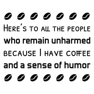 Here's to all the people who remain unharmed because I have coffee and a sense of humor. Vector Quote