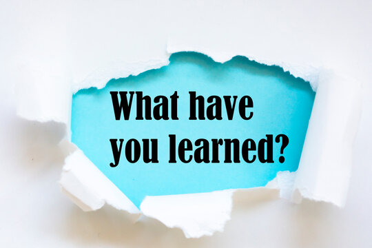 Text - What have you learned - appearing behind torn white paper. Motivation encouragement quote.