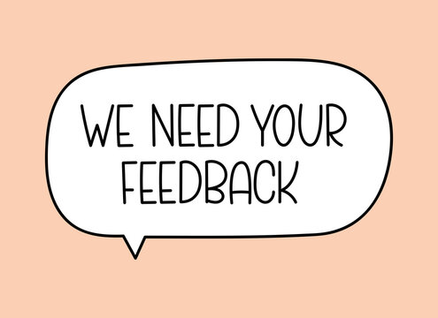 We need your feedback inscription. Handwritten lettering illustration. Black vector text in speech bubble. Simple outline marker style. Imitation of conversation.