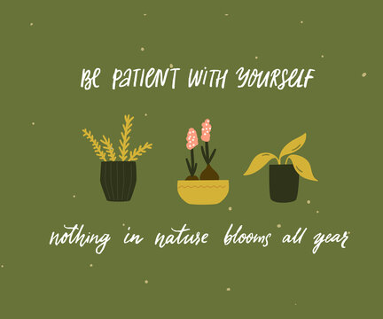 Be patient with yourself, nothing in nature blooms all year. Mental health quote. Inspirational support saying, handwritten inscription. Tree different home plants in pots on green background. Cute