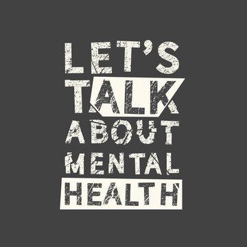 Let's talk about mental health. Grunge vintage phrase. Typography, t-shirt graphics, print, poster, banner, slogan, flyer, postcard.