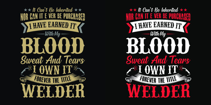 It can't be inherited nor can it ever be purchased i have earned it with my blood sweat and tears i own it forever the title welder - Welder t shirts design,Vector graphic, typographic poster.