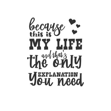 Because This is My Life and That's The Only Explanation You Need. For fashion shirts, poster, gift, or other printing press. Motivation Quote. Inspiration Quote.