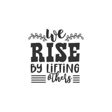We Rise by Lifting Others. For fashion shirts, poster, gift, or other printing press. Motivation Quote. Inspiration Quote.