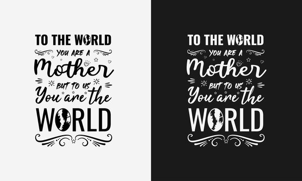 To the world you are a mother but to us you are the world,Mothers day calligraphy, mom quote lettering illustration vector