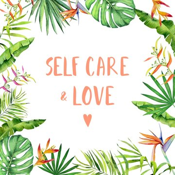 Watercolor self care and love print, tropical leaves and flowers. Monstera, heliconia and  palm leaves handdrawn pattern. Frame for design prints and banners.