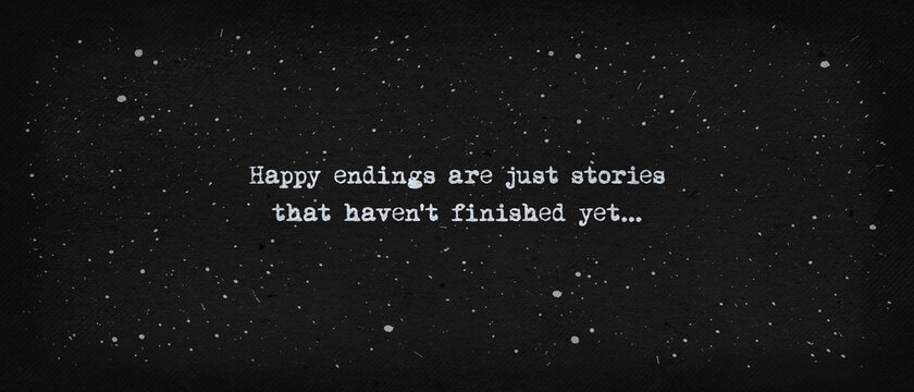 Happy endings are just stories that haven't finished yet... Powerful quote, minimalist text art illustration, dark background, typewriter font style. Conceptual demotivational lettering for thinking