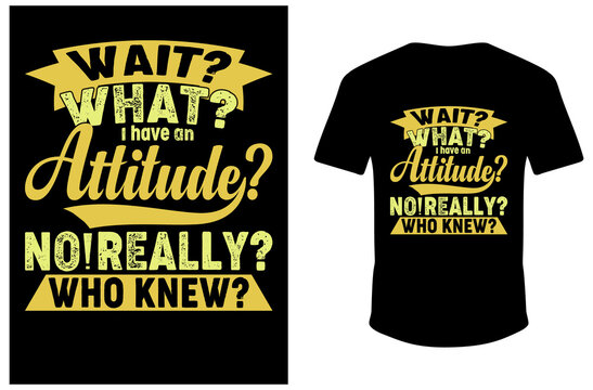 Wait What I Have An Attitude No Really Who Knew T-shirt Design. vector T-shirt Design.