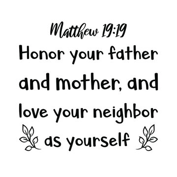 Honor your father and mother, and love your neighbor as yourself. Bible verse quote
