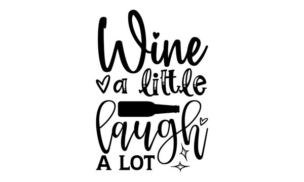 Wine a little laugh a lot - Wine t shirts design, Hand drawn lettering phrase, Calligraphy t shirt design, Isolated on white background, svg Files for Cutting Cricut and Silhouette, EPS 10