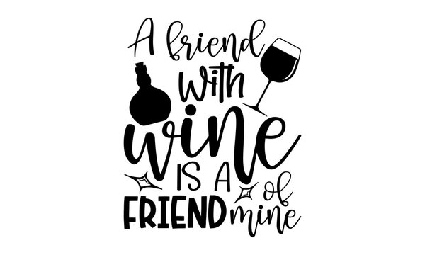 A friend with wine is a friend of mine - Wine t shirts design, Hand drawn lettering phrase, Calligraphy t shirt design, Isolated on white background, svg Files for Cutting Cricut and Silhouette, EPS 1
