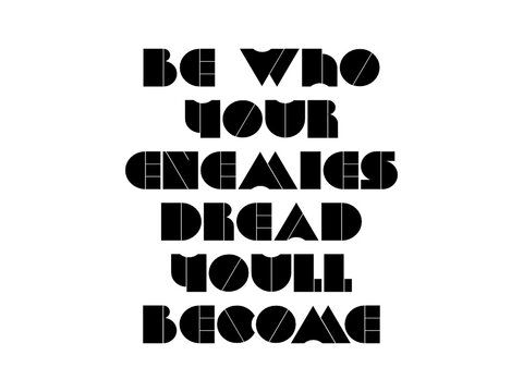 Be who your enemies dread youll become motivational quote, inspirational quote about goal, wisdom, christmas, teamwork, strength, education, management, mood, love, emotion