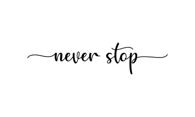 Never Stop - motivation and inspiration positive quote lettering phrase calligraphy, typography. Hand written black text with white background. Vector element.