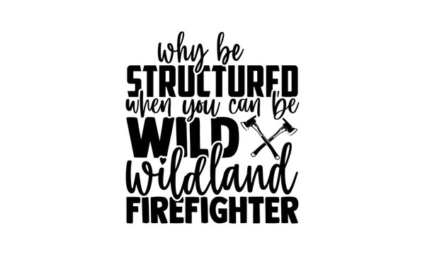 Why be structured when you can be wild wildland firefighter - Firefighter t shirts design, Hand drawn lettering phrase, Calligraphy t shirt design, Isolated on white background, svg Files for Cutting