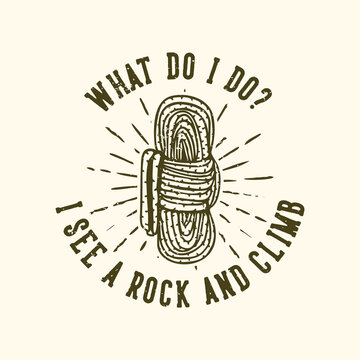 T-shirt design slogan typography what do i do? i see a rock and climb with rope vintage illustration