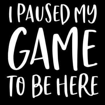 i paused my game to be here on black background inspirational quotes,lettering design