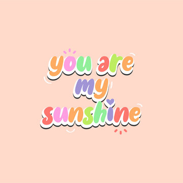 You are my sunshine word. Vector with the text colored rainbow. Graphic illustration eps 8. Cute typography. Cheerful message.