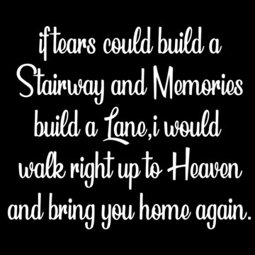 if tears could build a stairway and memories build a lane i would walk right up to heaven and bring you home again on black background inspirational quotes,lettering design