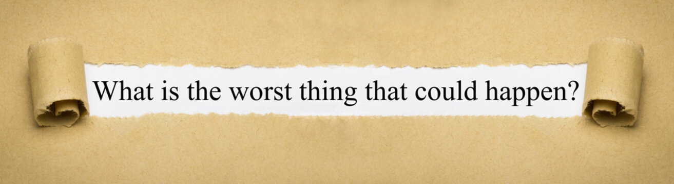 What is the worst thing that could happen?