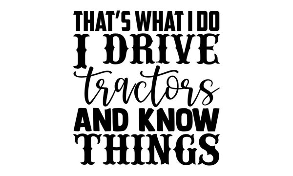 That's what i do I drive tractors and know things - Farmer t shirts design, Hand drawn lettering phrase isolated on white background, Calligraphy graphic design typography element, Hand written vector