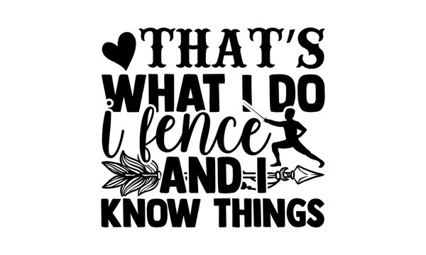 That's What I Do I Fence And I Know Things - Fencing t shirts design, Hand drawn lettering phrase isolated on white background, Calligraphy graphic design typography element, Hand written vector sign,