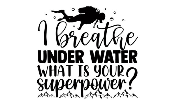 I breathe under water what is your superpower?- Scuba Diving t shirts Conceptual handwritten phrase. Calligraphic Text, Vector illustration for housewarming banners, posters, cards, Flyer, T shirt