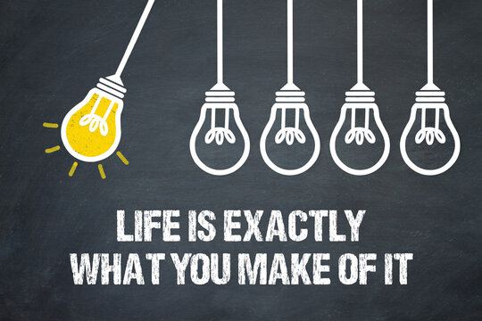Life is exactly what you make of it