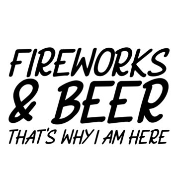 fireworks and beer that's why i am here inspirational funny quotes, motivational positive quotes, silhouette arts lettering design