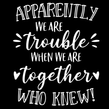 apparently we are trouble when we are together who knew on black background inspirational quotes,lettering design
